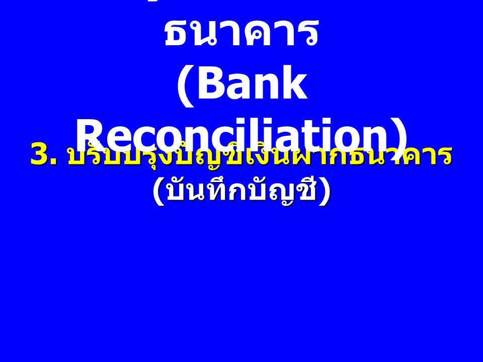 3. ปรับปรุงบัญชีเงินฝากธนาคาร ( บันทึกบัญชี ) การพิสูจน์ยอดเงินฝาก ธนาคาร (Bank Reconciliation)
