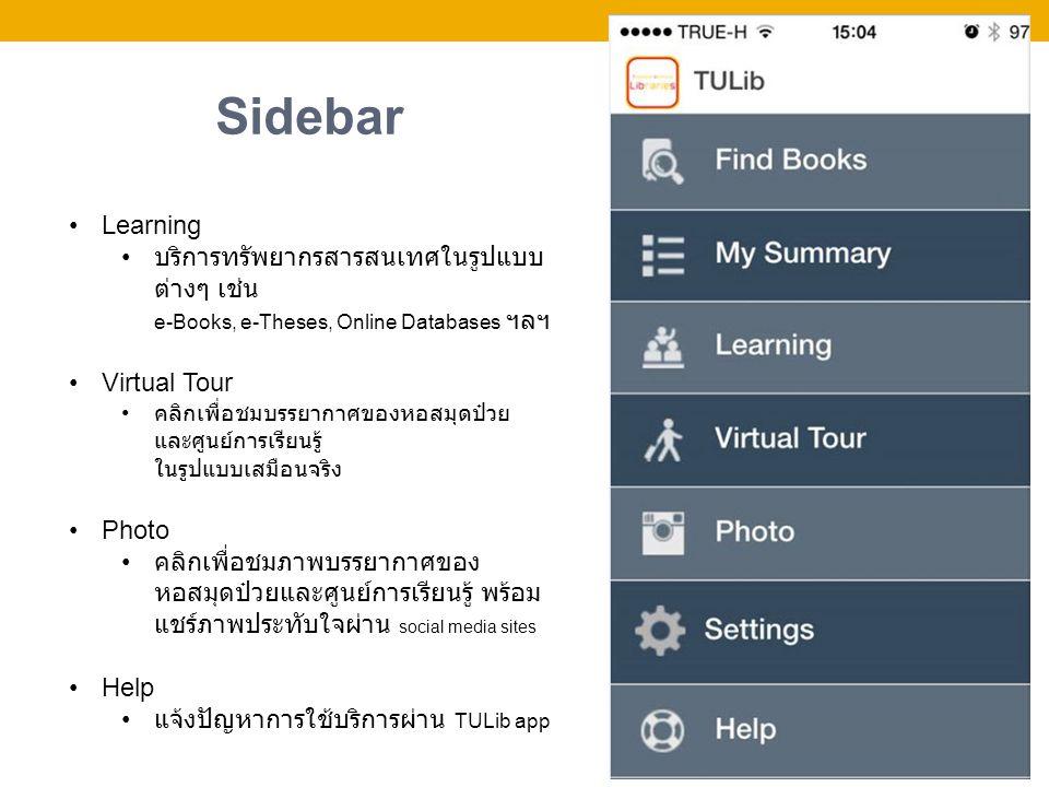 Sidebar Learning บริการทรัพยากรสารสนเทศในรูปแบบ ต่างๆ เช่น e-Books, e-Theses, Online Databases ฯลฯ Virtual Tour คลิกเพื่อชมบรรยากาศของหอสมุดป๋วย และศูนย์การเรียนรู้ ในรูปแบบเสมือนจริง Photo คลิกเพื่อชมภาพบรรยากาศของ หอสมุดป๋วยและศูนย์การเรียนรู้ พร้อม แชร์ภาพประทับใจผ่าน social media sites Help แจ้งปัญหาการใช้บริการผ่าน TULib app