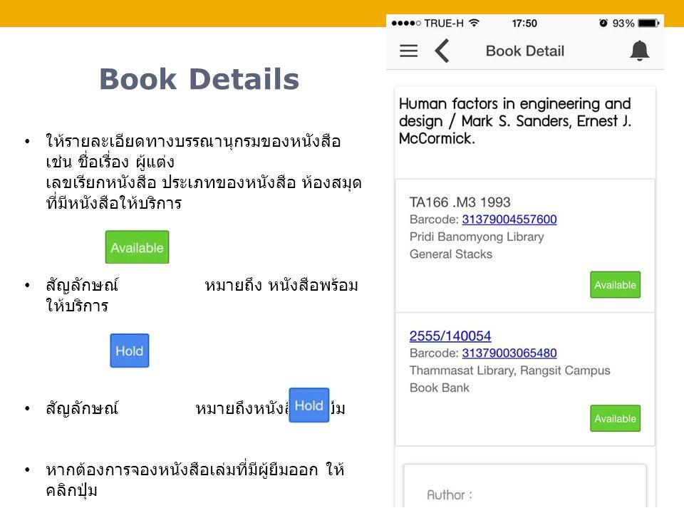 Book Details ให้รายละเอียดทางบรรณานุกรมของหนังสือ เช่น ชื่อเรื่อง ผู้แต่ง เลขเรียกหนังสือ ประเภทของหนังสือ ห้องสมุด ที่มีหนังสือให้บริการ สัญลักษณ์ หมายถึง หนังสือพร้อม ให้บริการ สัญลักษณ์ หมายถึงหนังสือมีผู้ยืม หากต้องการจองหนังสือเล่มที่มีผู้ยืมออก ให้ คลิกปุ่ม