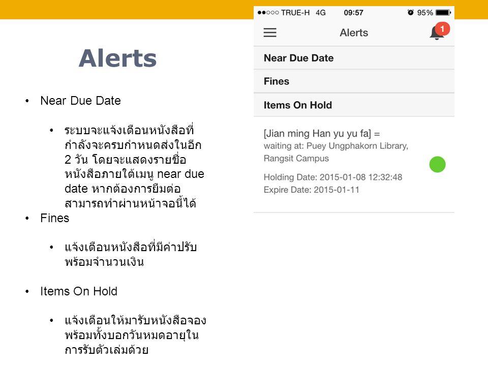 Alerts Near Due Date ระบบจะแจ้งเตือนหนังสือที่ กำลังจะครบกำหนดส่งในอีก 2 วัน โดยจะแสดงรายชื่อ หนังสือภายใต้เมนู near due date หากต้องการยืมต่อ สามารถทำผ่านหน้าจอนี้ได้ Fines แจ้งเตือนหนังสือที่มีค่าปรับ พร้อมจำนวนเงิน Items On Hold แจ้งเตือนให้มารับหนังสือจอง พร้อมทั้งบอกวันหมดอายุใน การรับตัวเล่มด้วย