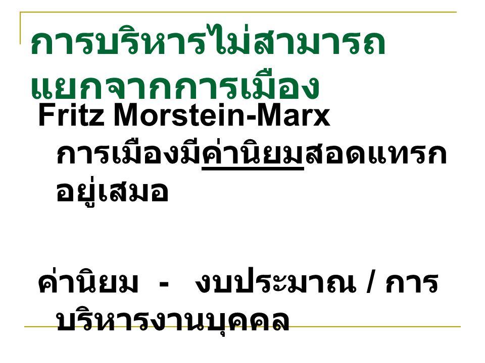 การบริหารไม่สามารถ แยกจากการเมือง Fritz Morstein-Marx การเมืองมีค่านิยมสอดแทรก อยู่เสมอ ค่านิยม - งบประมาณ / การ บริหารงานบุคคล