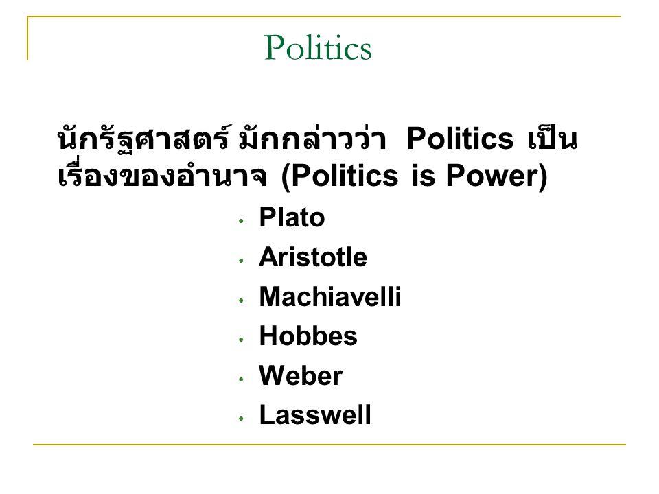 Politics นักรัฐศาสตร์ มักกล่าวว่า Politics เป็น เรื่องของอำนาจ (Politics is Power) Plato Aristotle Machiavelli Hobbes Weber Lasswell