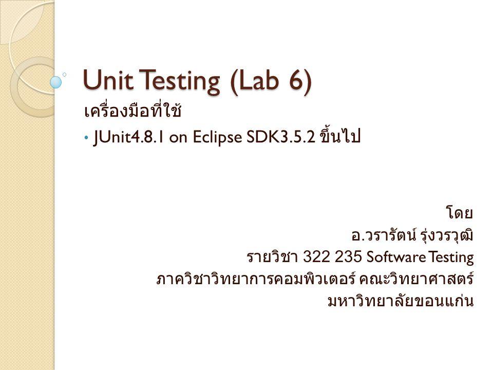 Unit Testing (Lab 6) เครื่องมือที่ใช้ JUnit4.8.1 on Eclipse SDK3.5.2 ขึ้นไป โดย อ.