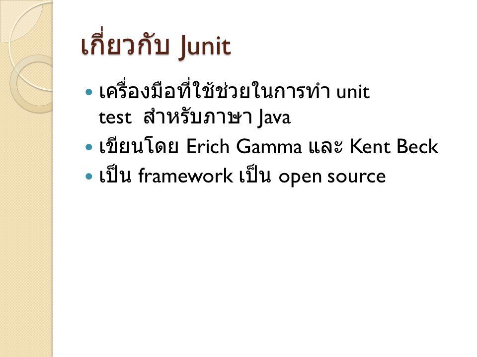 เกี่ยวกับ Junit เครื่องมือที่ใช้ช่วยในการทำ unit test สำหรับภาษา Java เขียนโดย Erich Gamma และ Kent Beck เป็น framework เป็น open source