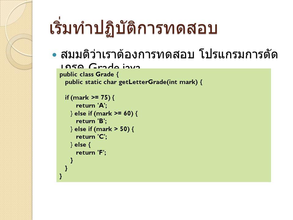 เริ่มทำปฏิบัติการทดสอบ สมมติว่าเราต้องการทดสอบ โปรแกรมการตัด เกรด Grade.java public class Grade { public static char getLetterGrade(int mark) { if (mark >= 75) { return A ; } else if (mark >= 60) { return B ; } else if (mark > 50) { return C ; } else { return F ; }