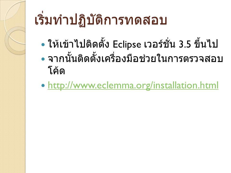 ให้เข้าไปติดตั้ง Eclipse เวอร์ชั่น 3.5 ขึ้นไป จากนั้นติดตั้งเครื่องมือช่วยในการตรวจสอบ โค้ด http://www.eclemma.org/installation.html เริ่มทำปฏิบัติการทดสอบ