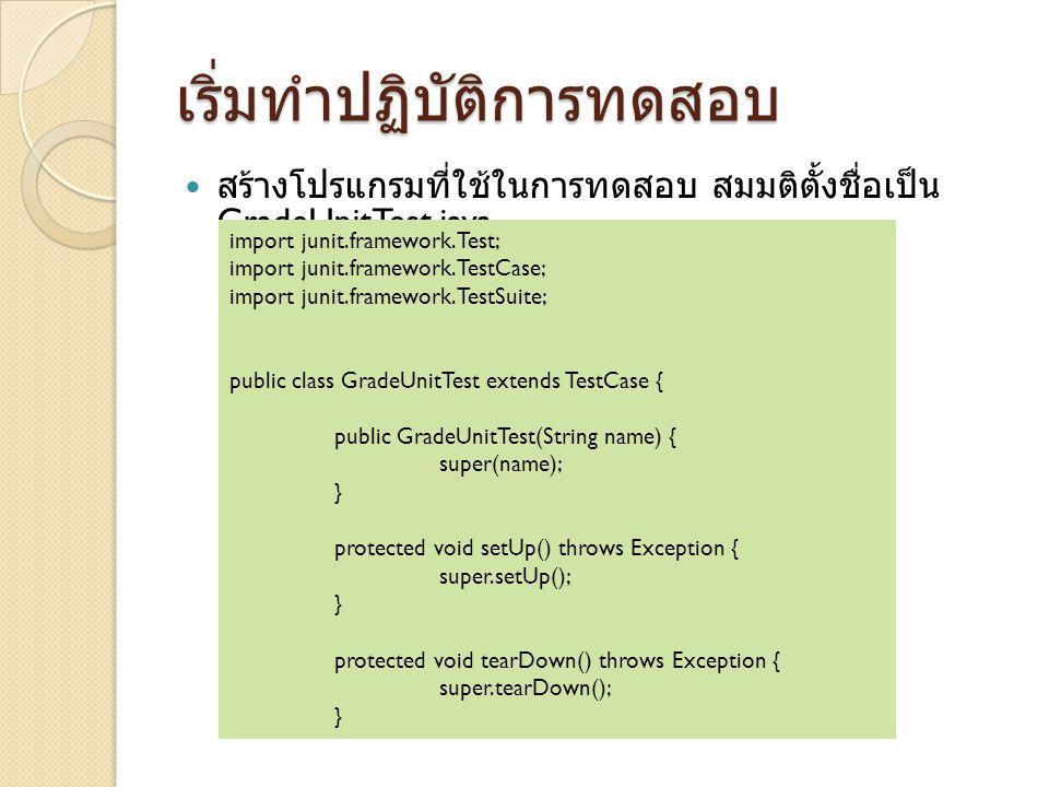 เริ่มทำปฏิบัติการทดสอบ สร้างโปรแกรมที่ใช้ในการทดสอบ สมมติตั้งชื่อเป็น GradeUnitTest.java import junit.framework.Test; import junit.framework.TestCase; import junit.framework.TestSuite; public class GradeUnitTest extends TestCase { public GradeUnitTest(String name) { super(name); } protected void setUp() throws Exception { super.setUp(); } protected void tearDown() throws Exception { super.tearDown(); }
