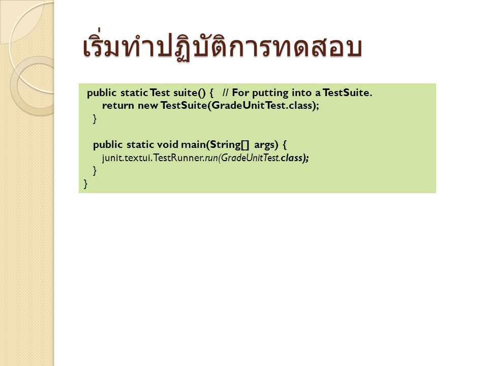 เริ่มทำปฏิบัติการทดสอบ public static Test suite() { // For putting into a TestSuite. return new TestSuite(GradeUnitTest.class); } public static void m