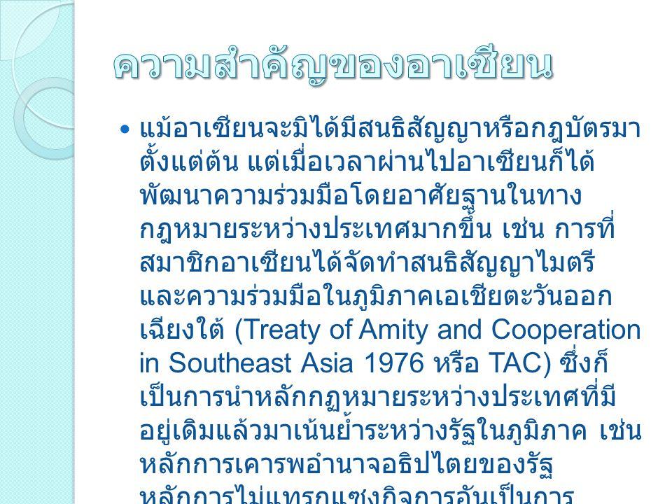 แม้อาเซียนจะมิได้มีสนธิสัญญาหรือกฎบัตรมา ตั้งแต่ต้น แต่เมื่อเวลาผ่านไปอาเซียนก็ได้ พัฒนาความร่วมมือโดยอาศัยฐานในทาง กฎหมายระหว่างประเทศมากขึ้น เช่น การที่ สมาชิกอาเซียนได้จัดทำสนธิสัญญาไมตรี และความร่วมมือในภูมิภาคเอเชียตะวันออก เฉียงใต้ (Treaty of Amity and Cooperation in Southeast Asia 1976 หรือ TAC) ซึ่งก็ เป็นการนำหลักกฏหมายระหว่างประเทศที่มี อยู่เดิมแล้วมาเน้นย้ำระหว่างรัฐในภูมิภาค เช่น หลักการเคารพอำนาจอธิปไตยของรัฐ หลักการไม่แทรกแซงกิจการอันเป็นการ ภายในของแต่ละรัฐ ซึ่งปรากฏอยู่ในกฏบัตร สหประชาชาติอยู่แล้ว