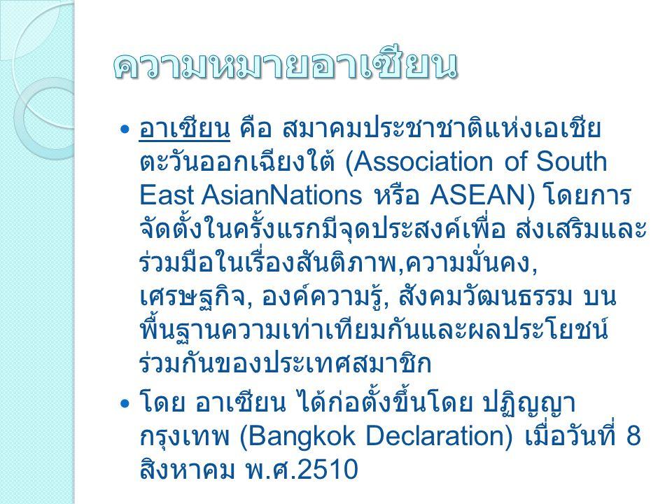 อาเซียน คือ สมาคมประชาชาติแห่งเอเชีย ตะวันออกเฉียงใต้ (Association of South East AsianNations หรือ ASEAN) โดยการ จัดตั้งในครั้งแรกมีจุดประสงค์เพื่อ ส่งเสริมและ ร่วมมือในเรื่องสันติภาพ, ความมั่นคง, เศรษฐกิจ, องค์ความรู้, สังคมวัฒนธรรม บน พื้นฐานความเท่าเทียมกันและผลประโยชน์ ร่วมกันของประเทศสมาชิก โดย อาเซียน ได้ก่อตั้งขึ้นโดย ปฏิญญา กรุงเทพ (Bangkok Declaration) เมื่อวันที่ 8 สิงหาคม พ.