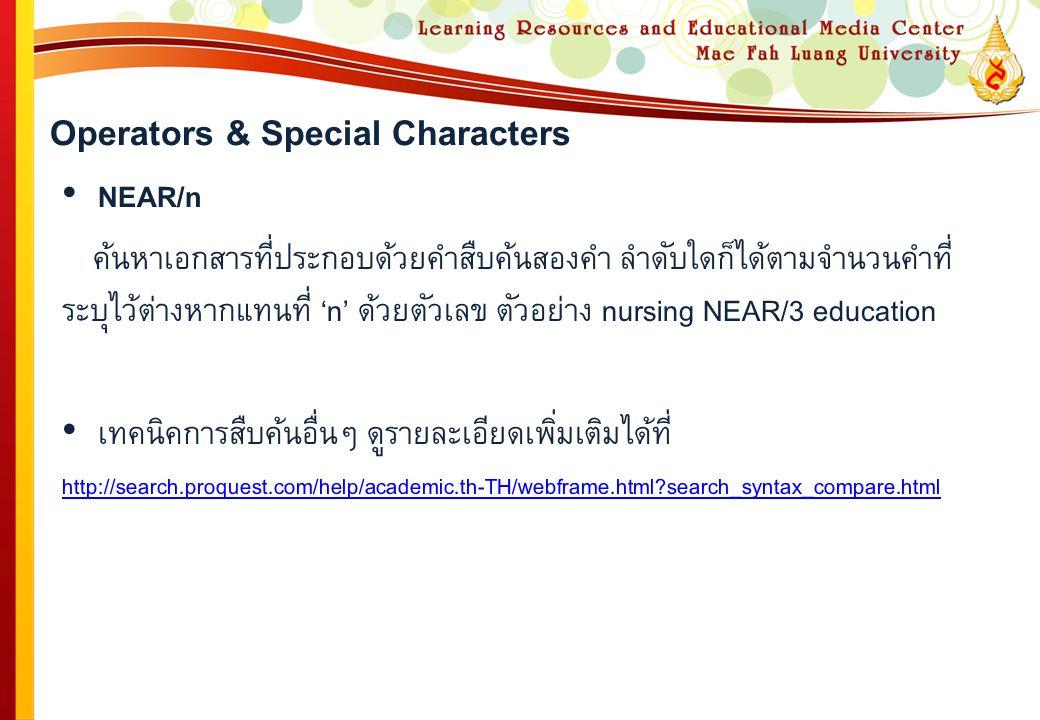 Operators & Special Characters NEAR/n ค้นหาเอกสารที่ประกอบด้วยคำสืบค้นสองคำ ลำดับใดก็ได้ตามจำนวนคำที่ ระบุไว้ต่างหากแทนที่ 'n' ด้วยตัวเลข ตัวอย่าง nursing NEAR/3 education เทคนิคการสืบค้นอื่นๆ ดูรายละเอียดเพิ่มเติมได้ที่ http://search.proquest.com/help/academic.th-TH/webframe.html?search_syntax_compare.html