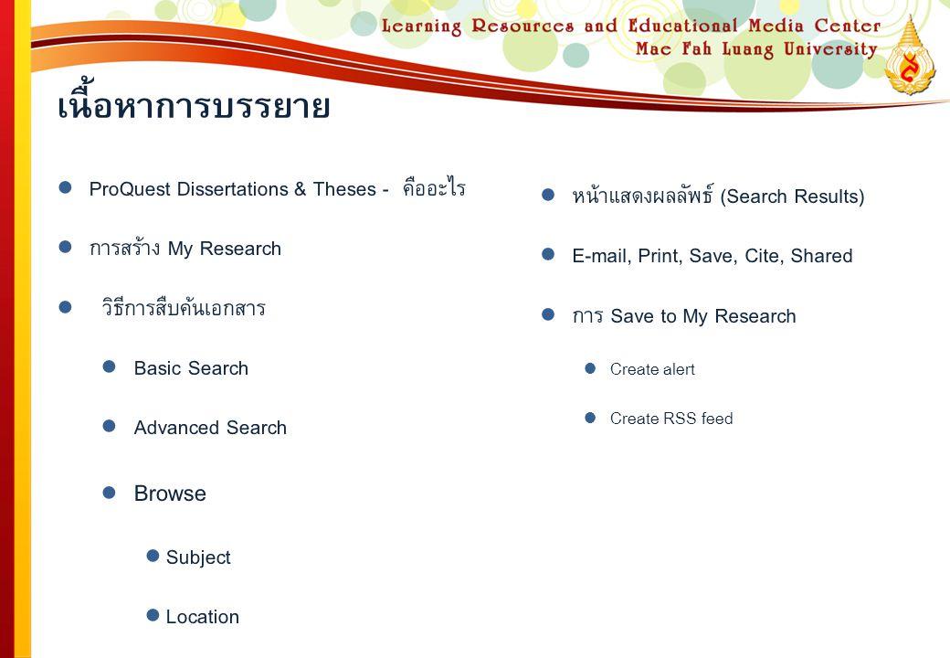 เนื้อหาการบรรยาย ● ProQuest Dissertations & Theses - คืออะไร ● การสร้าง My Research ● วิธีการสืบค้นเอกสาร ● Basic Search ● Advanced Search ● Browse ● Subject ● Location ● หน้าแสดงผลลัพธ์ (Search Results) ● E-mail, Print, Save, Cite, Shared ● การ Save to My Research ● Create alert ● Create RSS feed