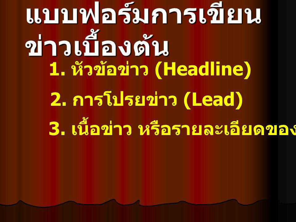 แบบฟอร์มการเขียน ข่าวเบื้องต้น 1. หัวข้อข่าว (Headline) 2. การโปรยข่าว (Lead) 3. เนื้อข่าว หรือรายละเอียดของข่าว (Body)