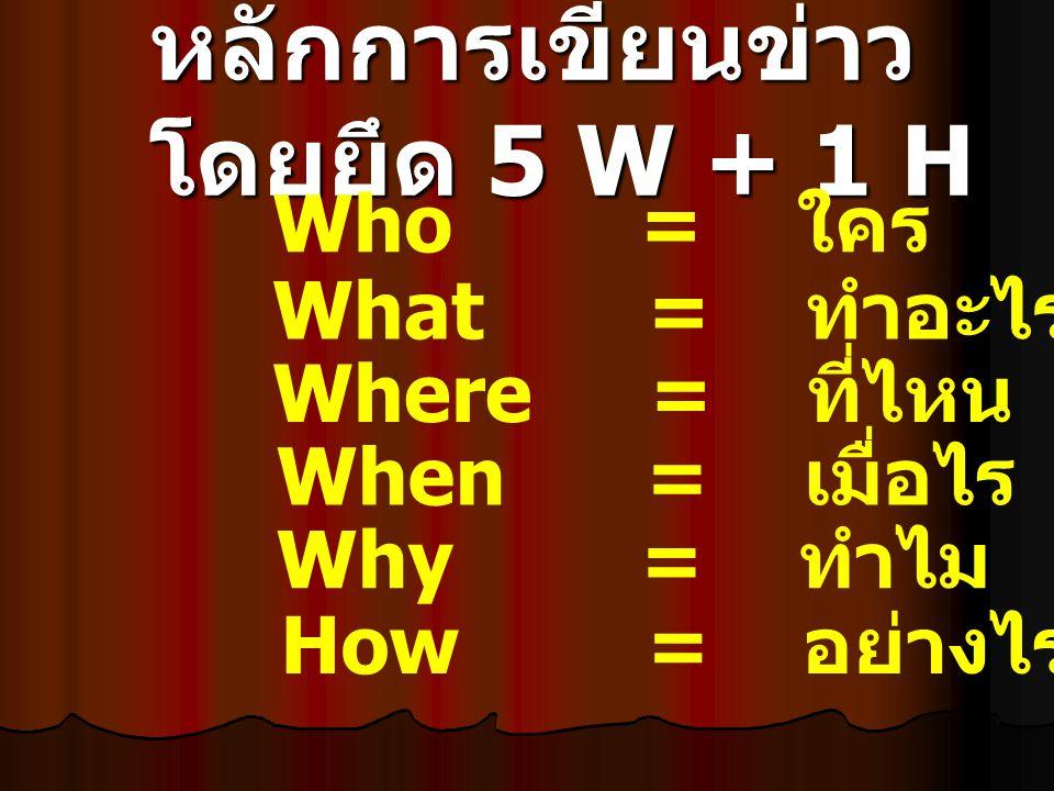 หลักการเขียนข่าว โดยยึด 5 W + 1 H Who = ใคร What = ทำอะไร When = เมื่อไร Where = ที่ไหน Why = ทำไม How = อย่างไร