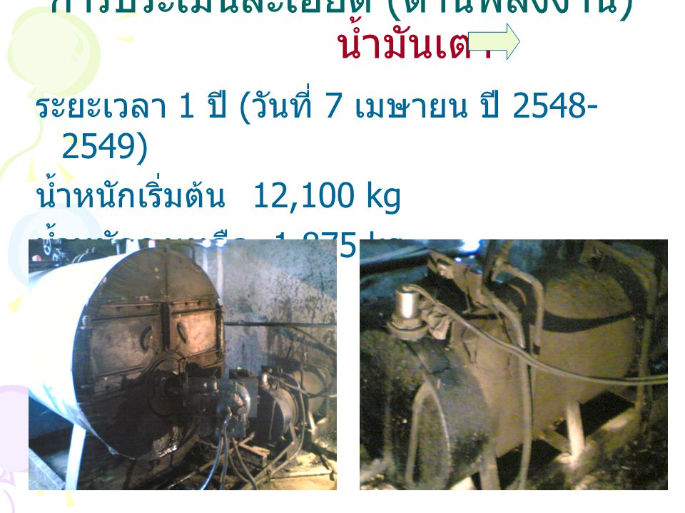 การประเมินละเอียด ( ด้านพลังงาน ) น้ำมันเตา ระยะเวลา 1 ปี ( วันที่ 7 เมษายน ปี 2548- 2549) น้ำหนักเริ่มต้น 12,100 kg น้ำหนักคงเหลือ 1,875 kg