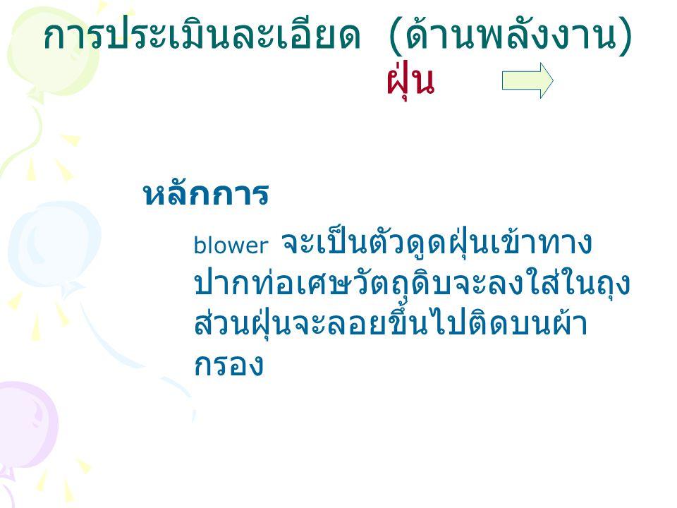 การประเมินละเอียด ( ด้านพลังงาน ) ฝุ่น หลักการ blower จะเป็นตัวดูดฝุ่นเข้าทาง ปากท่อเศษวัตถุดิบจะลงใส่ในถุง ส่วนฝุ่นจะลอยขึ้นไปติดบนผ้า กรอง