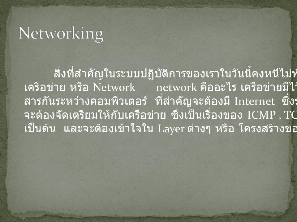 สิ่งที่สำคัญในระบบปฏิบัติการของเราในวันนี้คงหนีไม่พ้นในเรื่องของ เครือข่าย หรือ Network network คืออะไร เครือข่ายมีไว้เพื่อสื่อ สารกันระหว่างคอมพิวเตอร์ ที่สำคัญจะต้องมี Internet ซึ่งระบบปฏิบัติการ จะต้องจัดเตรียมให้กับเครือข่าย ซึ่งเป็นเรื่องของ ICMP, TCP,UDP เป็นต้น และจะต้องเข้าใจใน Layer ต่างๆ หรือ โครงสร้างของระบบเครือข่าย