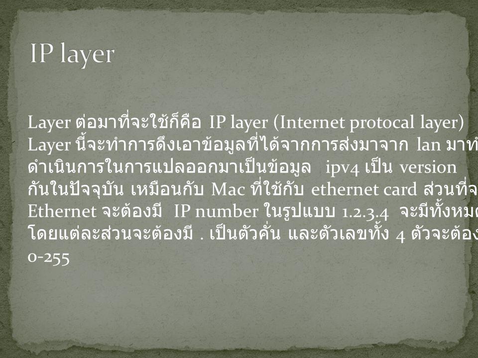 Layer ต่อมาที่จะใช้ก็คือ IP layer (Internet protocal layer) Layer นี้จะทำการดึงเอาข้อมูลที่ได้จากการส่งมาจาก lan มาทำการวิเคราะห์ ดำเนินการในการแปลออกมาเป็นข้อมูล ipv4 เป็น version ที่คนส่วนมากใช้ กันในปัจจุบัน เหมือนกับ Mac ที่ใช้กับ ethernet card ส่วนที่จะติดต่อกับ Ethernet จะต้องมี IP number ในรูปแบบ 1.2.3.4 จะมีทั้งหมด 4 ส่วน โดยแต่ละส่วนจะต้องมี.