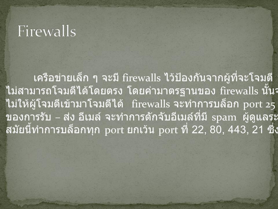 เครือข่ายเล็ก ๆ จะมี firewalls ไว้ป้องกันจากผู้ที่จะโจมตี พวกเขาจะ ไม่สามารถโจมตีได้โดยตรง โดยค่ามาตรฐานของ firewalls นั้นจะทำการปิดกั้น ไม่ให้ผู้โจมตีเข้ามาโจมตีได้ firewalls จะทำการบล็อก port 25 ซึ่งเป็น port ของการรับ – ส่ง อีเมล์ จะทำการดักจับอีเมล์ที่มี spam ผู้ดูแลระบบหลายคนใน สมัยนี้ทำการบล็อกทุก port ยกเว้น port ที่ 22, 80, 443, 21 ซึ่งเป็น public port