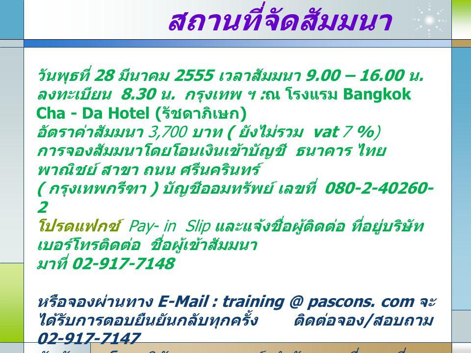 สถานที่จัดสัมมนา วันพุธที่ 28 มีนาคม 2555 เวลาสัมมนา 9.00 – 16.00 น. ลงทะเบียน 8.30 น. กรุงเทพ ฯ : ณ โรงแรม Bangkok Cha - Da Hotel ( รัชดาภิเษก ) อัตร