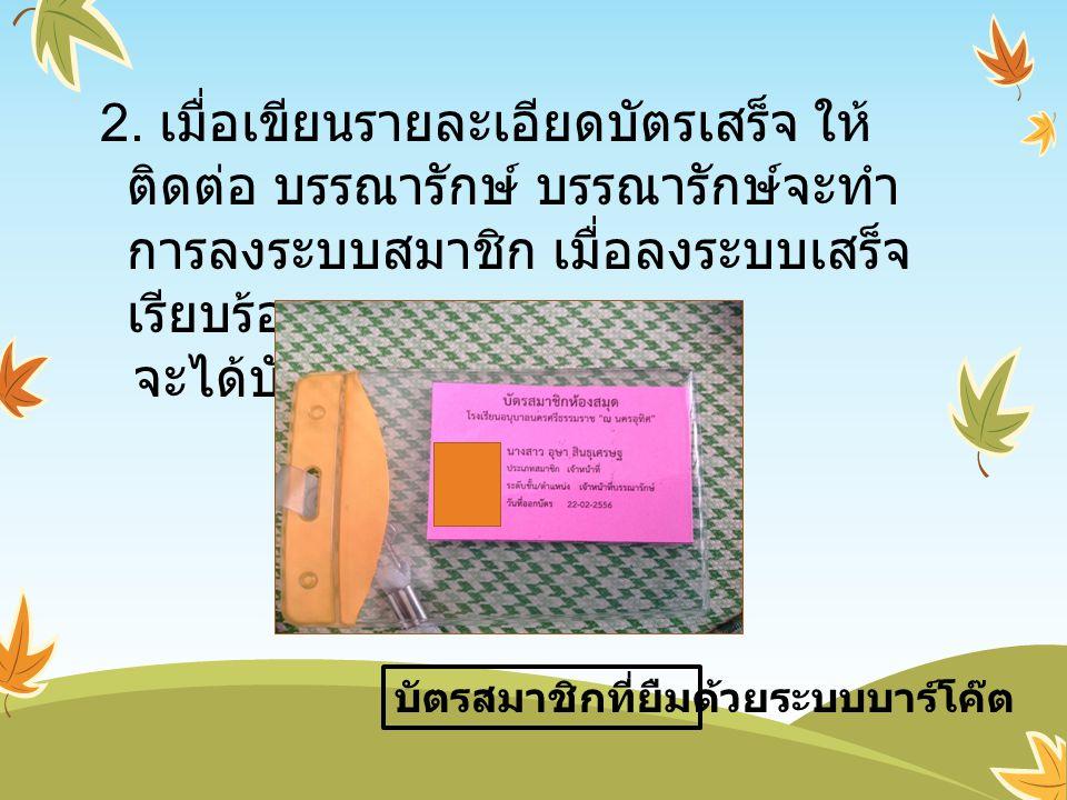 2. เมื่อเขียนรายละเอียดบัตรเสร็จ ให้ ติดต่อ บรรณารักษ์ บรรณารักษ์จะทำ การลงระบบสมาชิก เมื่อลงระบบเสร็จ เรียบร้อย จะได้บัตรสมาชิกดังนี้ คือ บัตรสมาชิกท
