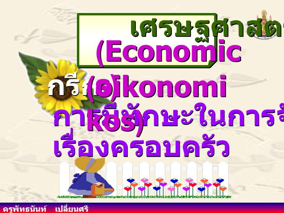 ครูพัทธนันท์ เปลี่ยนศรี Oikos บ้าน Nemein การจัดการ เศรษฐกิจ เศรษฐกิจ (Economy) (Economy) กรีก การจัดการครอบครัว