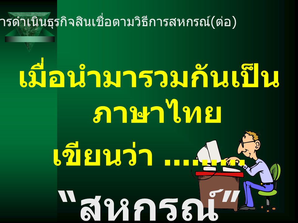 """เมื่อนำมารวมกันเป็น ภาษาไทย เขียนว่า......... """" สหกรณ์ """" การดำเนินธุรกิจสินเชื่อตามวิธีการสหกรณ์ ( ต่อ )"""