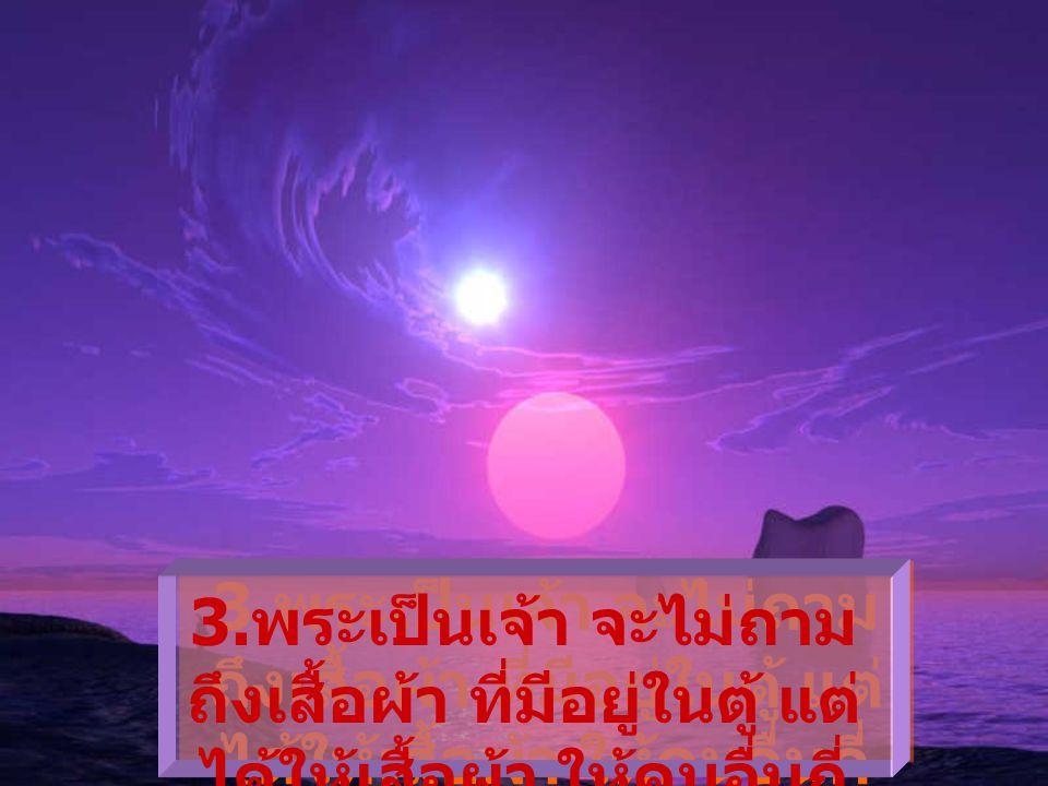 2. พระเป็นเจ้าจะ ไม่ว่าบ้าน ของท่านกว้างเท่าไร แต่จะ ถามว่า เคยต้อนรับกี่คน ในบ้านของท่าน 2. พระเป็นเจ้าจะ ไม่ว่าบ้าน ของท่านกว้างเท่าไร แต่จะ ถามว่า