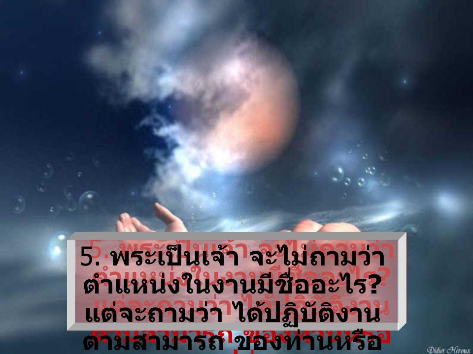 4. พระเป็นเจ้า จะไม่ถาม ว่าเงินเดือน ของท่าน สูงสุดเท่าไร ? แต่จะถาม ว่า ท่านได้เสียคน หรือ เปล่า ในการได้สัน