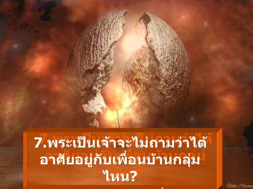 6. พระเป็นเจ้า จะไม่ถาม ว่ามีเพื่อนกี่คนแต่จะถาม ว่า มีกี่คนที่เรียกท่าน ว่า เพื่อน