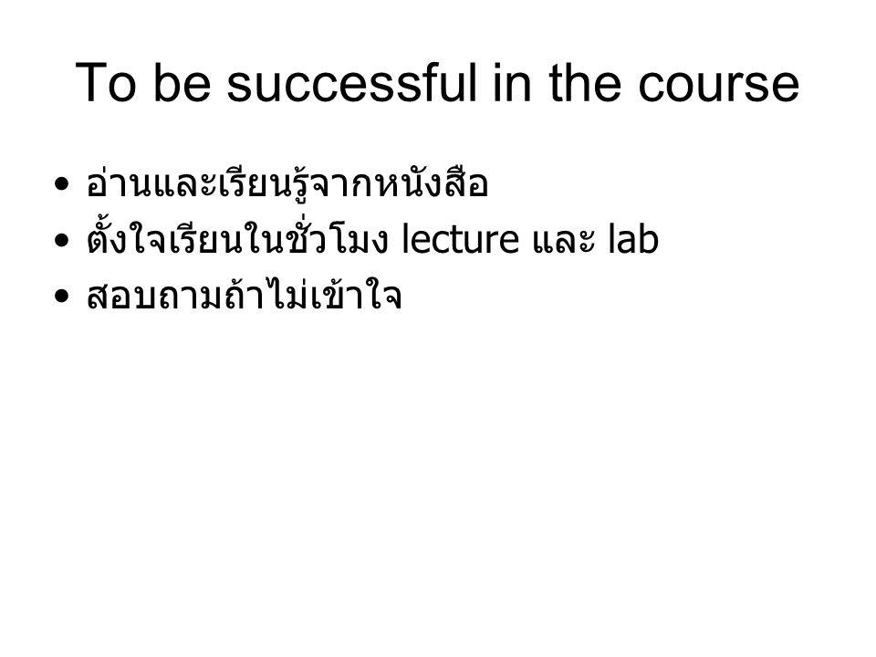 To be successful in the course อ่านและเรียนรู้จากหนังสือ ตั้งใจเรียนในชั่วโมง lecture และ lab สอบถามถ้าไม่เข้าใจ