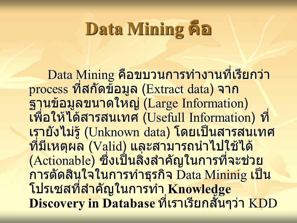 Data Mining คือ Data Mining คือขบวนการทำงานที่เรียกว่า process ที่สกัดข้อมูล (Extract data) จาก ฐานข้อมูลขนาดใหญ่ (Large Information) เพื่อให้ได้สารสน