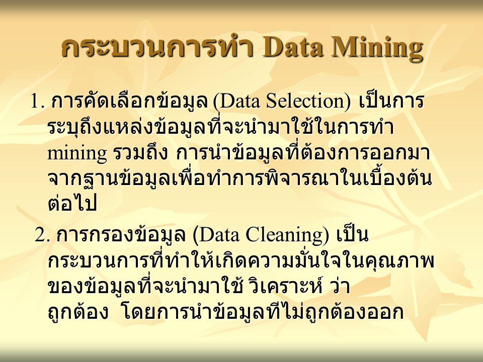 กระบวนการทำ Data Mining 1. การคัดเลือกข้อมูล (Data Selection) เป็นการ ระบุถึงแหล่งข้อมูลที่จะนำมาใช้ในการทำ mining รวมถึง การนำข้อมูลที่ต้องการออกมา จ