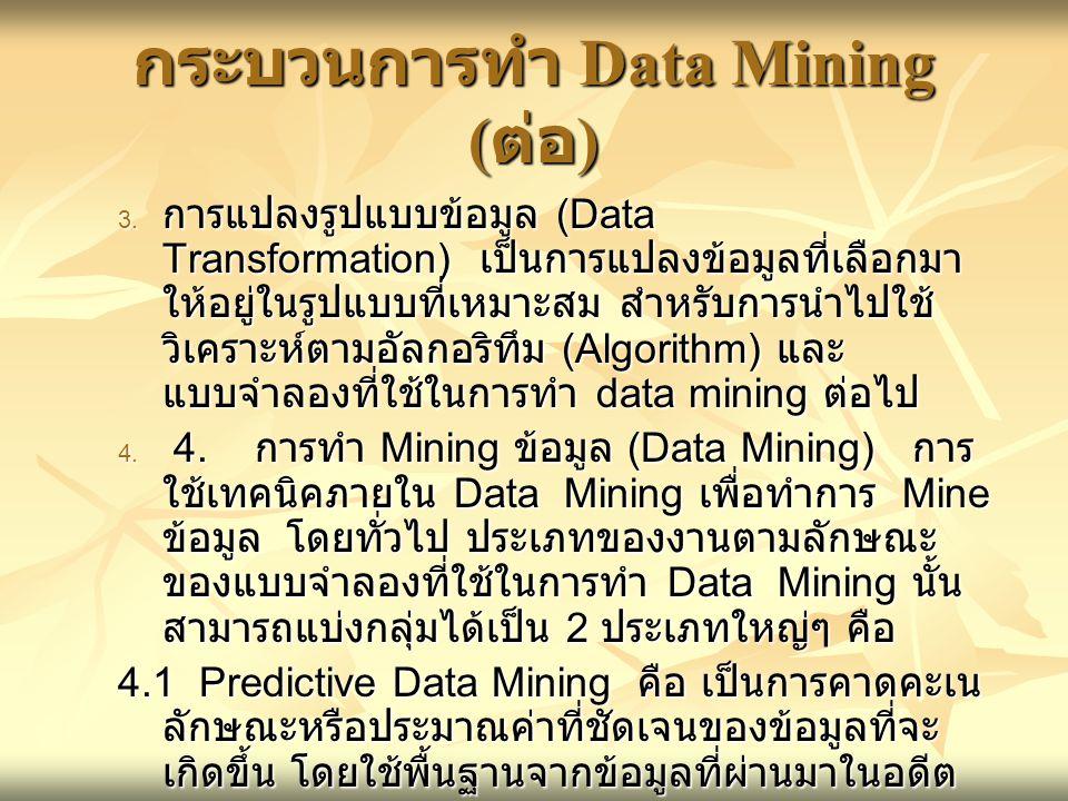 กระบวนการทำ Data Mining ( ต่อ )  การแปลงรูปแบบข้อมูล (Data Transformation) เป็นการแปลงข้อมูลที่เลือกมา ให้อยู่ในรูปแบบที่เหมาะสม สำหรับการนำไปใช้ วิ