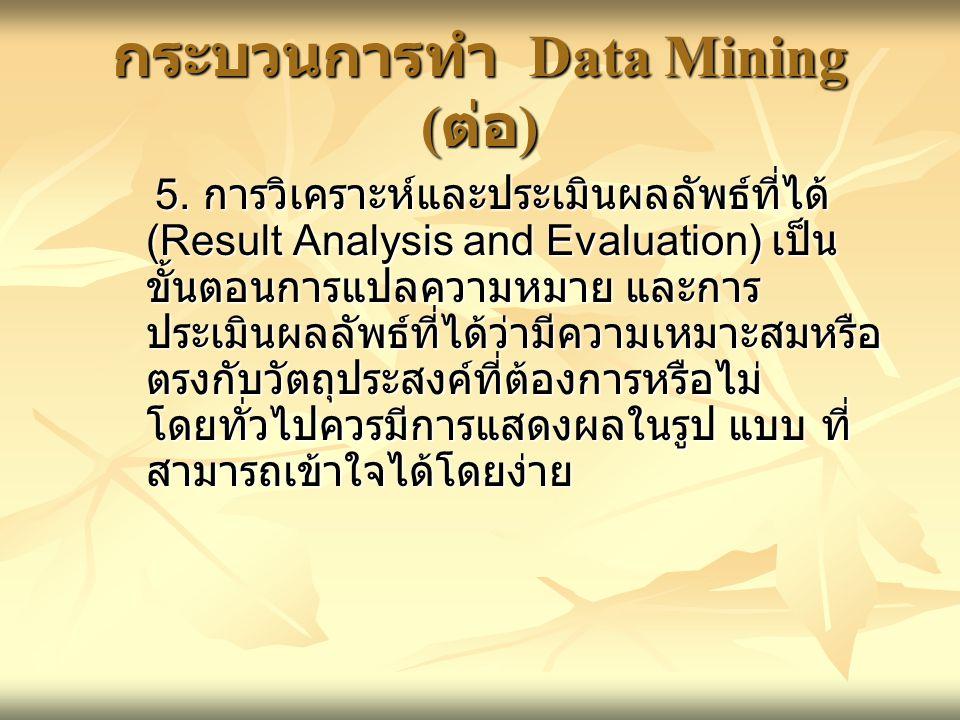 กระบวนการทำ Data Mining ( ต่อ ) 5. การวิเคราะห์และประเมินผลลัพธ์ที่ได้ (Result Analysis and Evaluation) เป็น ขั้นตอนการแปลความหมาย และการ ประเมินผลลัพ