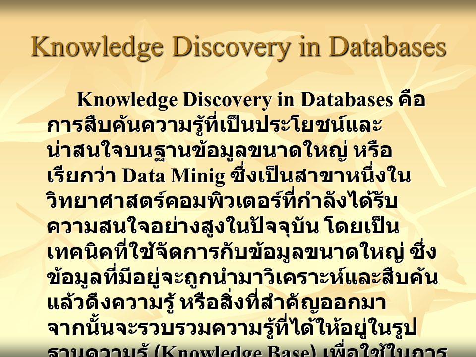 Knowledge Discovery in Databases Knowledge Discovery in Databases คือ การสืบค้นความรู้ที่เป็นประโยชน์และ น่าสนใจบนฐานข้อมูลขนาดใหญ่ หรือ เรียกว่า Data