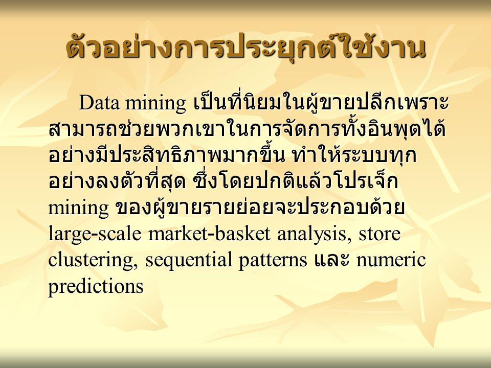 ตัวอย่างการประยุกต์ใช้งาน Data mining เป็นที่นิยมในผู้ขายปลีกเพราะ สามารถช่วยพวกเขาในการจัดการทั้งอินพุตได้ อย่างมีประสิทธิภาพมากขึ้น ทำให้ระบบทุก อย่