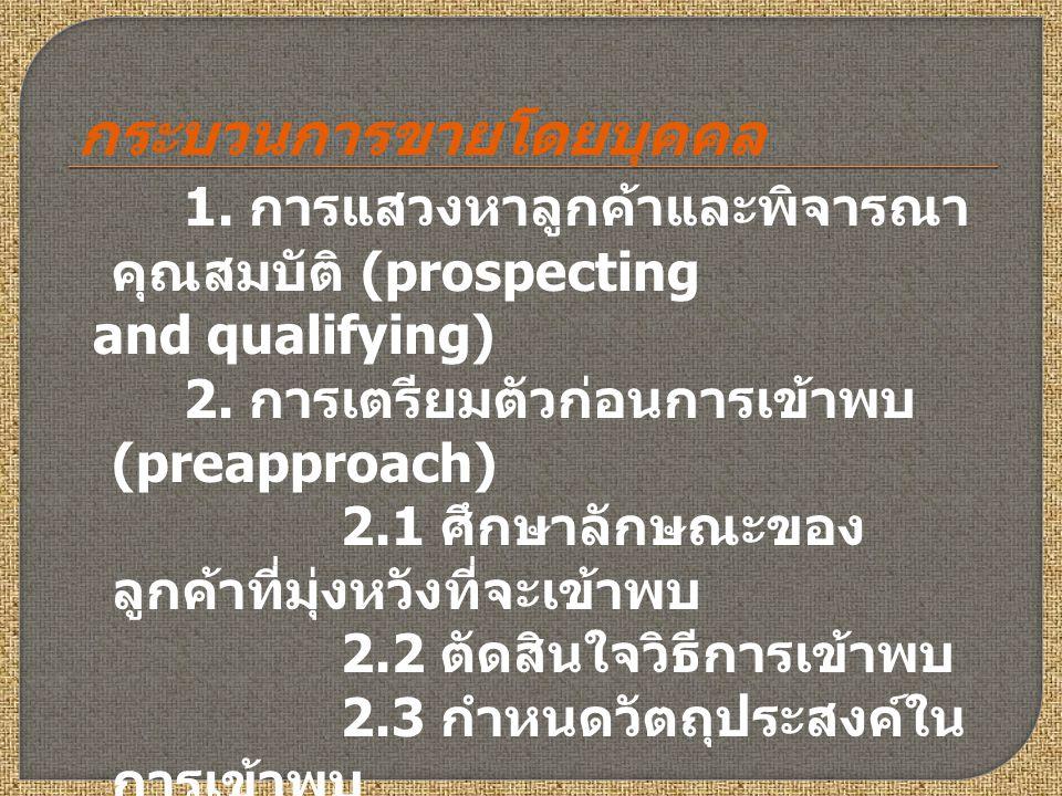 กระบวนการขายโดยบุคคล 1.การแสวงหาลูกค้าและพิจารณา คุณสมบัติ (prospecting and qualifying) 2.