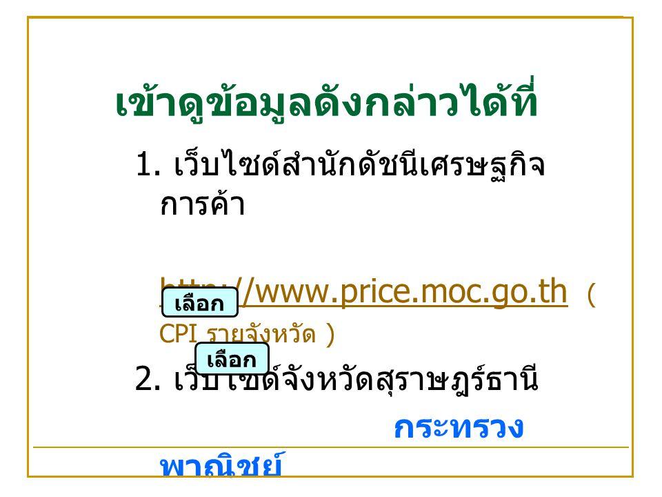 เข้าดูข้อมูลดังกล่าวได้ที่ 1. เว็บไซด์สำนักดัชนีเศรษฐกิจ การค้า http://www.price.moc.go.th ( CPI รายจังหวัด ) http://www.price.moc.go.th 2. เว็บไซด์จั