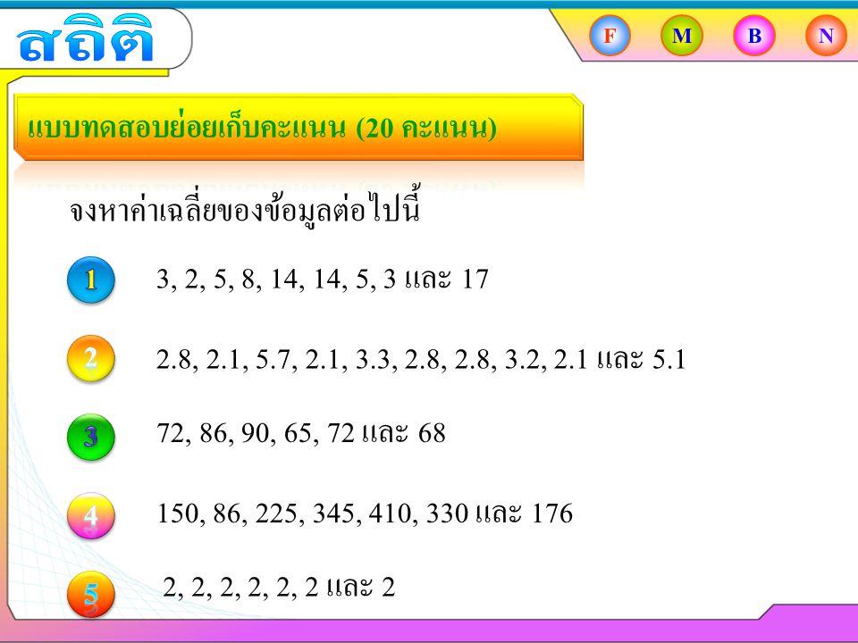 FMBN จงหาค่าเฉลี่ยของข้อมูลต่อไปนี้ 3, 2, 5, 8, 14, 14, 5, 3 และ 17 2.8, 2.1, 5.7, 2.1, 3.3, 2.8, 2.8, 3.2, 2.1 และ 5.1 72, 86, 90, 65, 72 และ 68 150, 86, 225, 345, 410, 330 และ 176 2, 2, 2, 2, 2, 2 และ 2