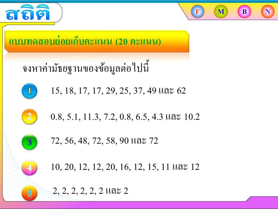 FMBN จงหาค่ามัธยฐานของข้อมูลต่อไปนี้ 15, 18, 17, 17, 29, 25, 37, 49 และ 62 0.8, 5.1, 11.3, 7.2, 0.8, 6.5, 4.3 และ 10.2 72, 56, 48, 72, 58, 90 และ 72 10, 20, 12, 12, 20, 16, 12, 15, 11 และ 12 2, 2, 2, 2, 2, 2 และ 2