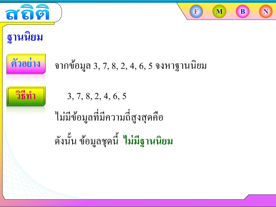 FMBN ฐานนิยม จากข้อมูล 3, 7, 8, 2, 4, 6, 5 จงหาฐานนิยม 3, 7, 8, 2, 4, 6, 5 ไม่มีข้อมูลที่มีความถี่สูงสุดคือ ดังนั้น ข้อมูลชุดนี้ ไม่มีฐานนิยม