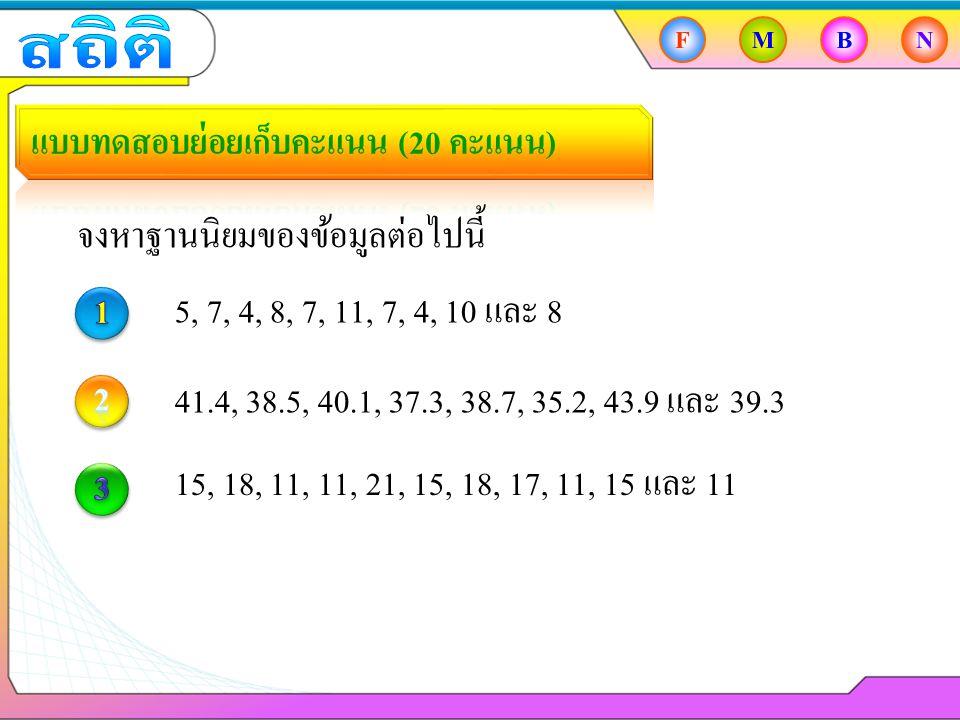 FMBN จงหาฐานนิยมของข้อมูลต่อไปนี้ 5, 7, 4, 8, 7, 11, 7, 4, 10 และ 8 41.4, 38.5, 40.1, 37.3, 38.7, 35.2, 43.9 และ 39.3 15, 18, 11, 11, 21, 15, 18, 17, 11, 15 และ 11