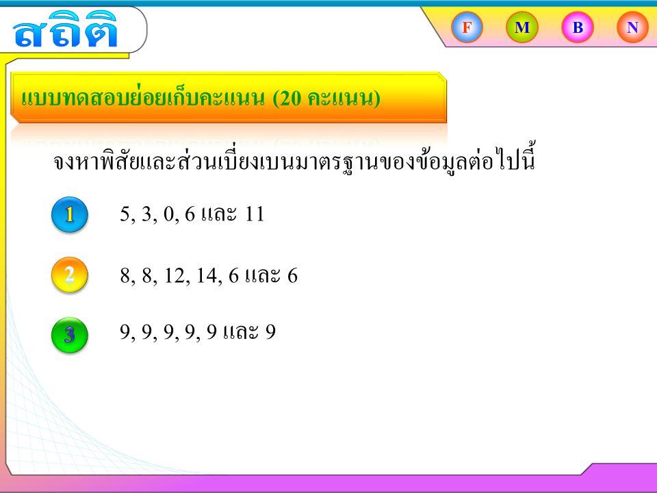 FMBN จงหาพิสัยและส่วนเบี่ยงเบนมาตรฐานของข้อมูลต่อไปนี้ 5, 3, 0, 6 และ 11 8, 8, 12, 14, 6 และ 6 9, 9, 9, 9, 9 และ 9