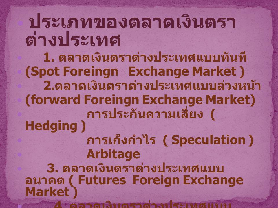 ประเภทของตลาดเงินตรา ต่างประเทศ 1. ตลาดเงินตราต่างประเทศแบบทันที (Spot Foreingn Exchange Market ) 2. ตลาดเงินตราต่างประเทศแบบล่วงหน้า (forward Foreing