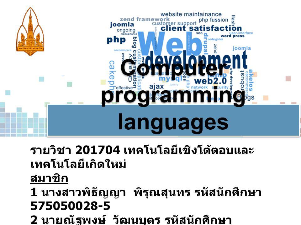 Computer programming languages รายวิชา 201704 เทคโนโลยีเชิงโต้ตอบและ เทคโนโลยีเกิดใหม่ สมาชิก 1 นางสาวพิธัญญา พิรุณสุนทร รหัสนักศึกษา 575050028-5 2 นายณัฐพงษ์ วัฒนบุตร รหัสนักศึกษา 575050183-3 3.