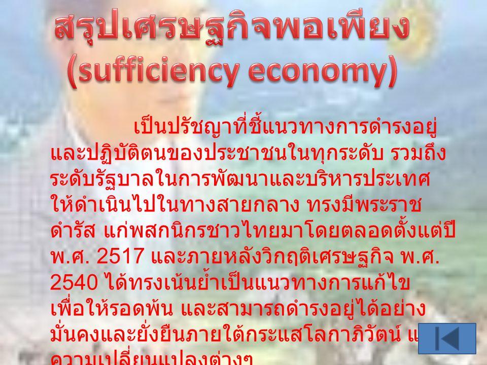 เป็นปรัชญาที่ชี้แนวทางการดำรงอยู่ และปฏิบัติตนของประชาชนในทุกระดับ รวมถึง ระดับรัฐบาลในการพัฒนาและบริหารประเทศ ให้ดำเนินไปในทางสายกลาง ทรงมีพระราช ดำรัส แก่พสกนิกรชาวไทยมาโดยตลอดตั้งแต่ปี พ.