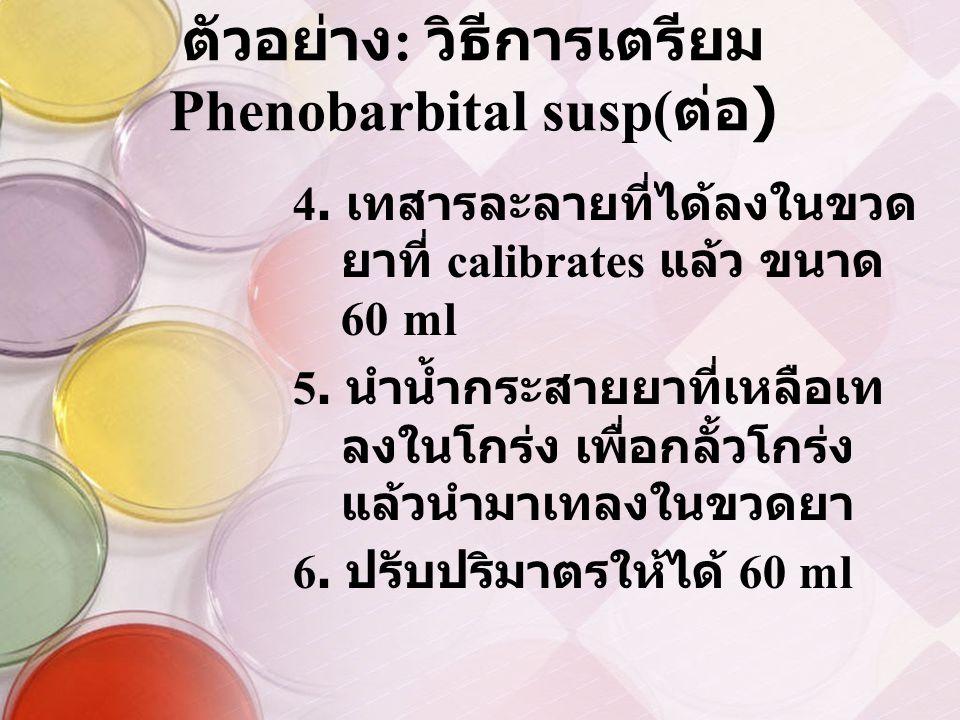 ตัวอย่าง : วิธีการเตรียม Phenobarbital susp( ต่อ ) 4. เทสารละลายที่ได้ลงในขวด ยาที่ calibrates แล้ว ขนาด 60 ml 5. นำน้ำกระสายยาที่เหลือเท ลงในโกร่ง เพ