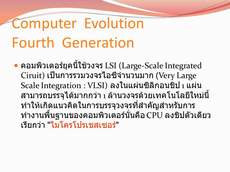 Computer Evolution Fourth Generation คอมพิวเตอร์ยุคนี้ใช้วงจร LSI (Large-Scale Integrated Ciruit) เป็นการรวมวงจรไอซีจำนวนมาก (Very Large Scale Integration : VLSI) ลงในแผ่นซิลิกอนชิป 1 แผ่น สามารถบรรจุได้มากกว่า 1 ล้านวงจรด้วยเทคโนโลยีใหม่นี้ ทำให้เกิดแนวคิดในการบรรจุวงจรที่สำคัญสำหรับการ ทำงานพื้นฐานของคอมพิวเตอร์นั่นคือ CPU ลงชิปตัวเดียว เรียกว่า ไมโครโปรเชสเซอร์
