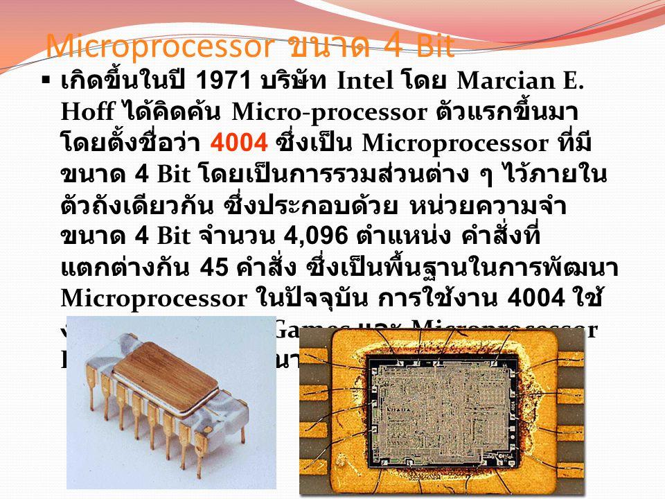 Microprocessor ขนาด 4 Bit  เกิดขึ้นในปี 1971 บริษัท Intel โดย Marcian E.